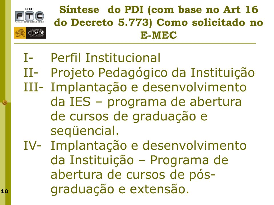 10 Síntese do PDI (com base no Art 16 do Decreto 5.773) Como solicitado no E-MEC I- Perfil Institucional II- Projeto Pedagógico da Instituição III- Im