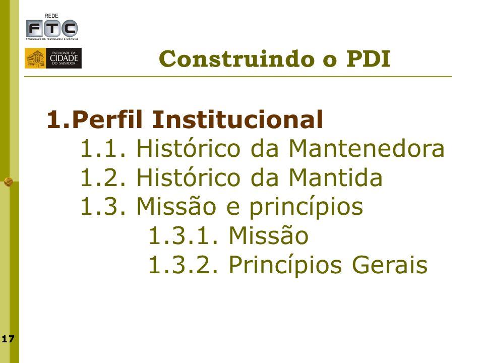 17 Construindo o PDI 1.Perfil Institucional 1.1. Histórico da Mantenedora 1.2. Histórico da Mantida 1.3. Missão e princípios 1.3.1. Missão 1.3.2. Prin