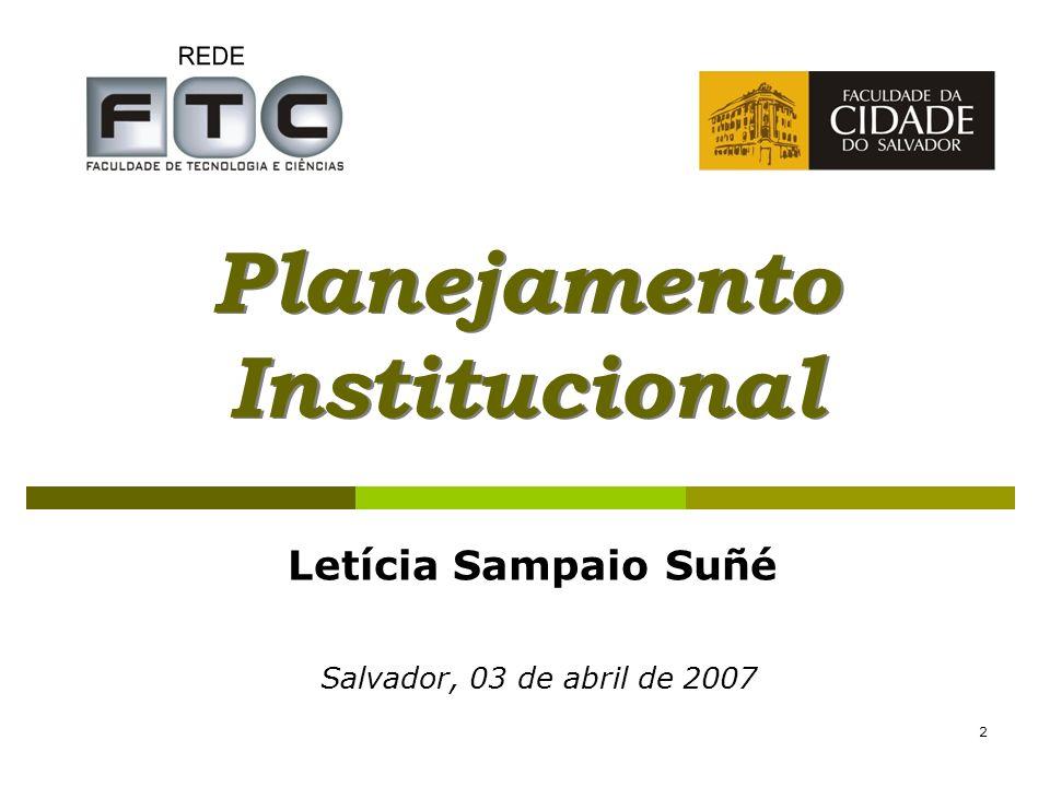 2 Planejamento Institucional Salvador, 03 de abril de 2007 Letícia Sampaio Suñé