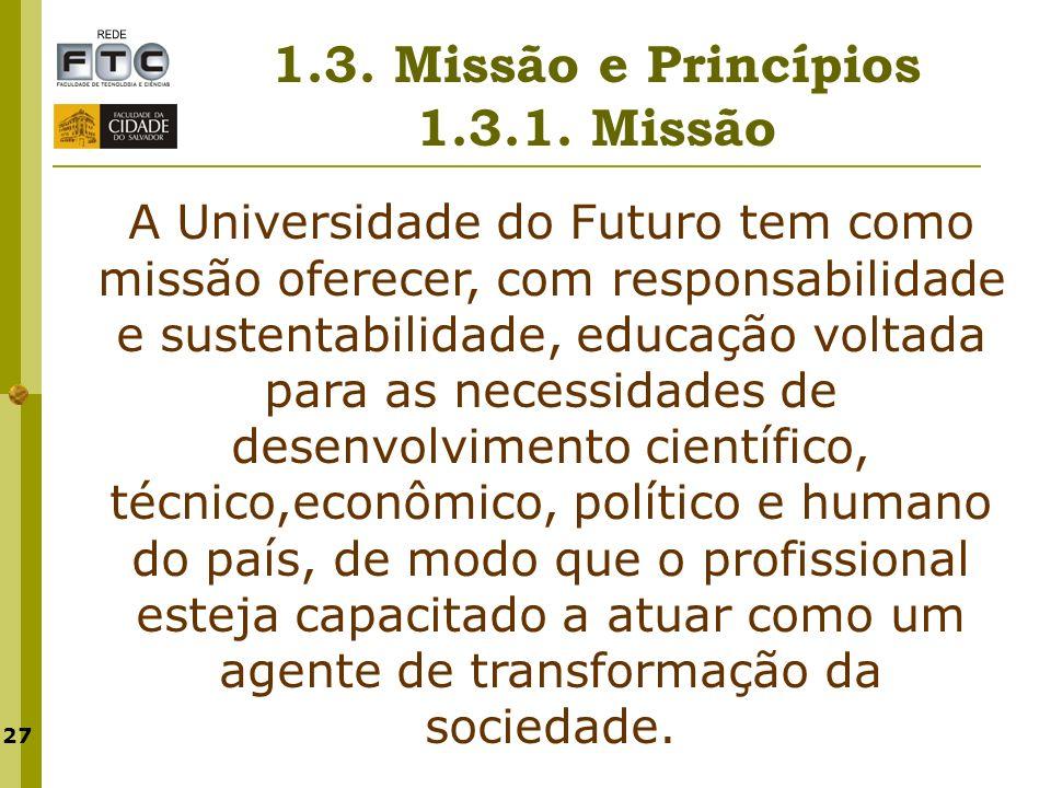27 1.3. Missão e Princípios 1.3.1. Missão A Universidade do Futuro tem como missão oferecer, com responsabilidade e sustentabilidade, educação voltada