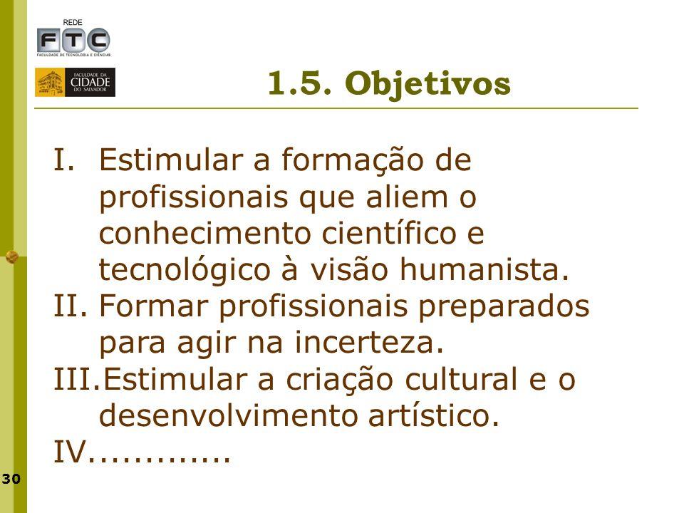 30 1.5. Objetivos I.Estimular a formação de profissionais que aliem o conhecimento científico e tecnológico à visão humanista. II.Formar profissionais