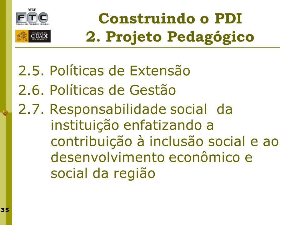 35 Construindo o PDI 2. Projeto Pedagógico 2.5. Políticas de Extensão 2.6. Políticas de Gestão 2.7. Responsabilidade social da instituição enfatizando