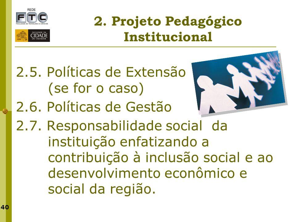 40 2. Projeto Pedagógico Institucional 2.5. Políticas de Extensão (se for o caso) 2.6. Políticas de Gestão 2.7. Responsabilidade social da instituição