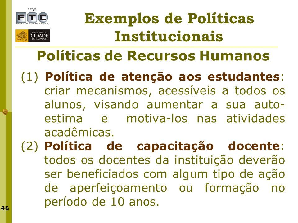 46 Exemplos de Políticas Institucionais Políticas de Recursos Humanos (1) Política de atenção aos estudantes: criar mecanismos, acessíveis a todos os