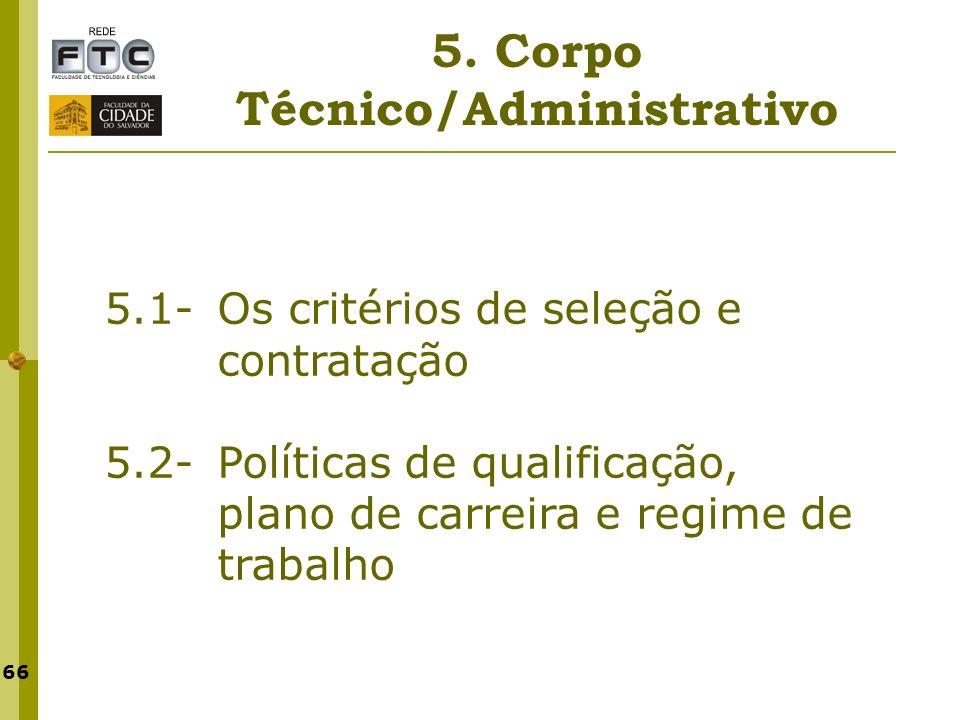 66 5. Corpo Técnico/Administrativo 5.1- Os critérios de seleção e contratação 5.2- Políticas de qualificação, plano de carreira e regime de trabalho
