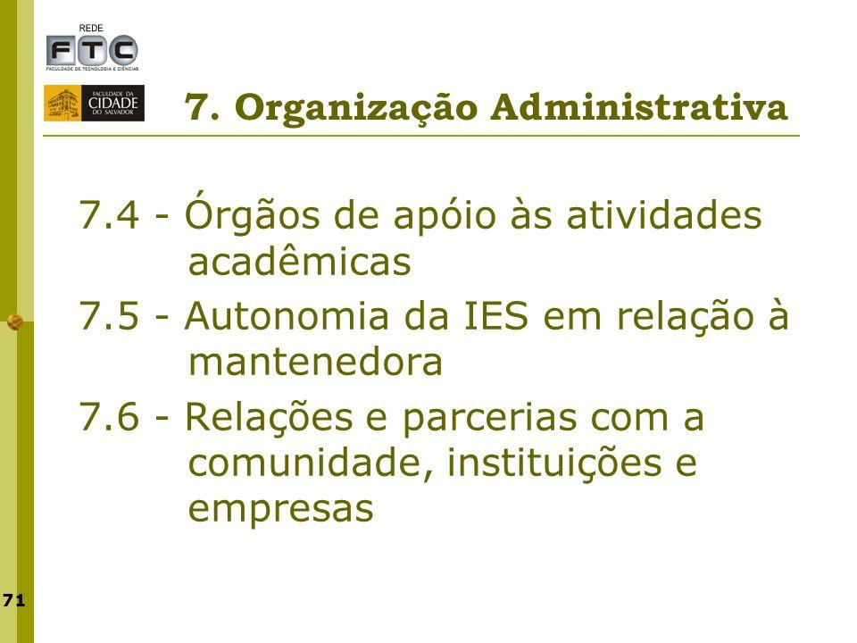 71 7. Organização Administrativa 7.4 - Órgãos de apóio às atividades acadêmicas 7.5 - Autonomia da IES em relação à mantenedora 7.6 - Relações e parce