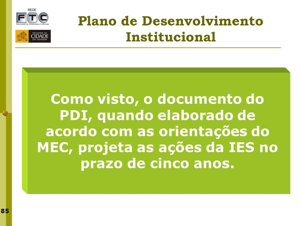 85 Plano de Desenvolvimento Institucional Como visto, o documento do PDI, quando elaborado de acordo com as orientações do MEC, projeta as ações da IE