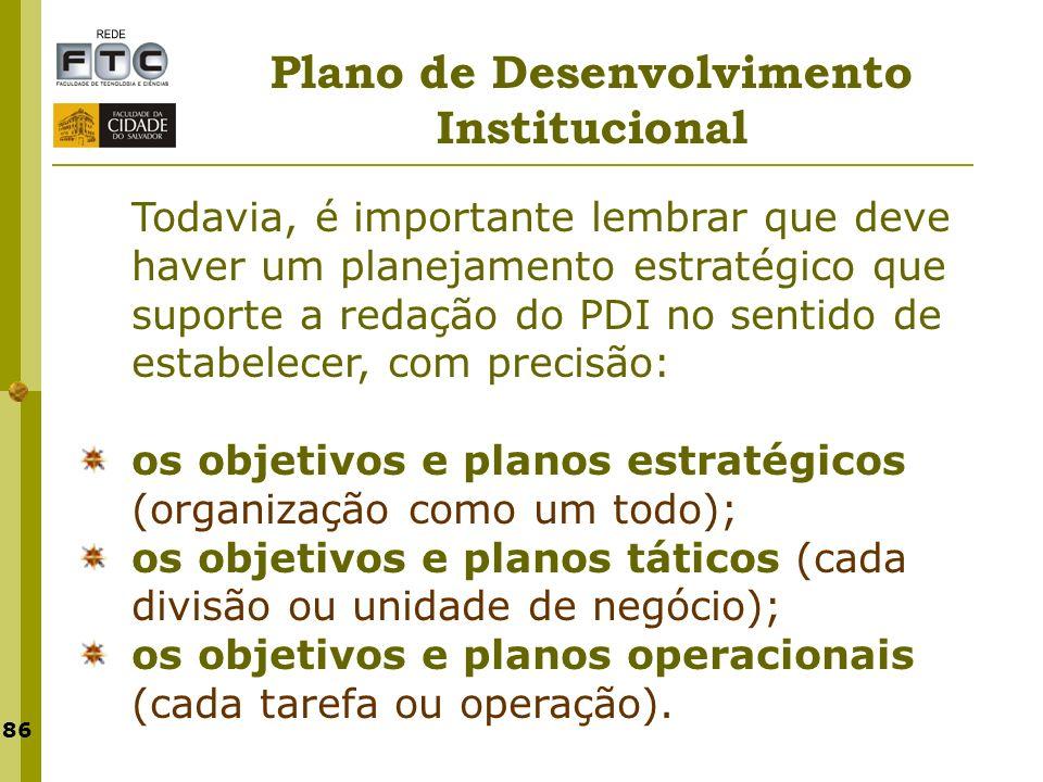 86 Plano de Desenvolvimento Institucional Todavia, é importante lembrar que deve haver um planejamento estratégico que suporte a redação do PDI no sen