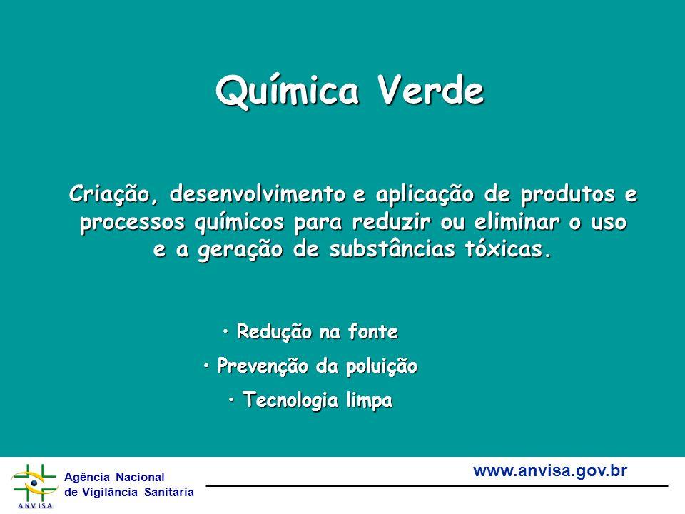 Agência Nacional de Vigilância Sanitária www.anvisa.gov.br Química Verde Criação, desenvolvimento e aplicação de produtos e processos químicos para re