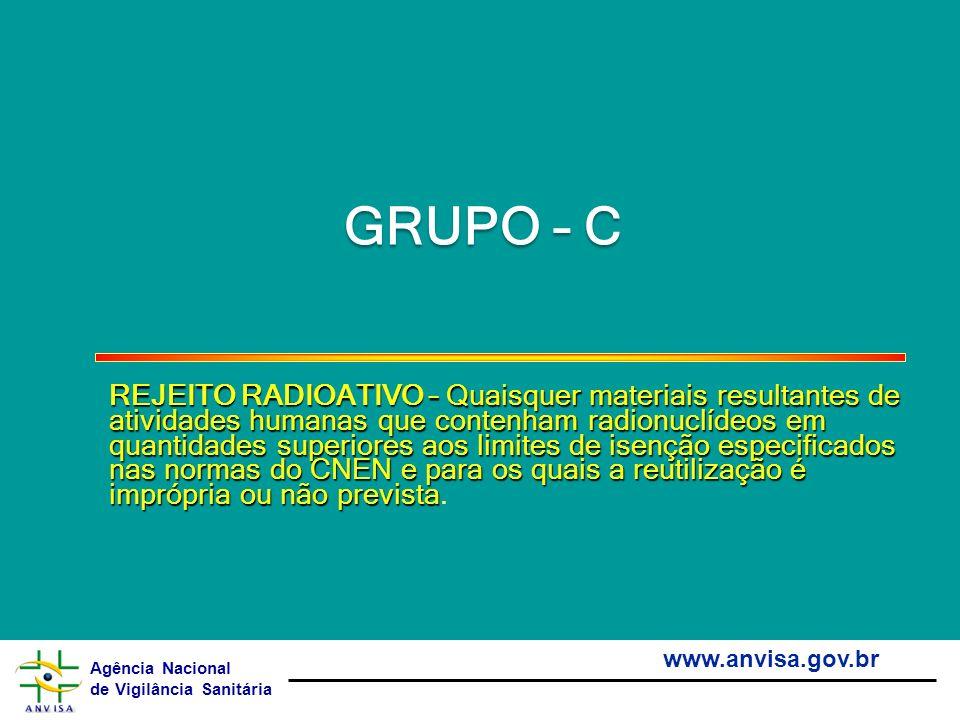 Agência Nacional de Vigilância Sanitária www.anvisa.gov.br GRUPO – C REJEITO RADIOATIVO – Quaisquer materiais resultantes de atividades humanas que co