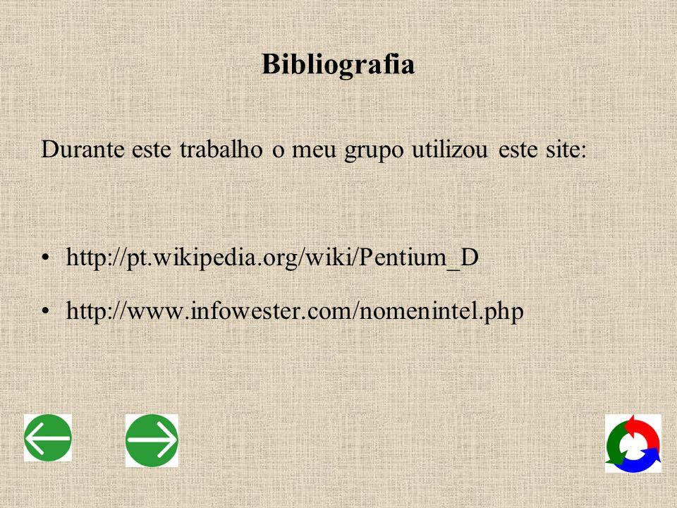 Bibliografia Durante este trabalho o meu grupo utilizou este site: http://pt.wikipedia.org/wiki/Pentium_D http://www.infowester.com/nomenintel.php