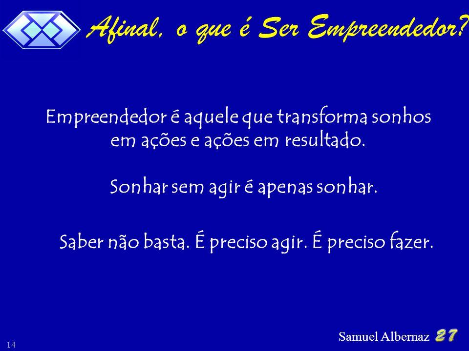 Samuel Albernaz 14 Afinal, o que é Ser Empreendedor? Empreendedor é aquele que transforma sonhos em ações e ações em resultado. Sonhar sem agir é apen