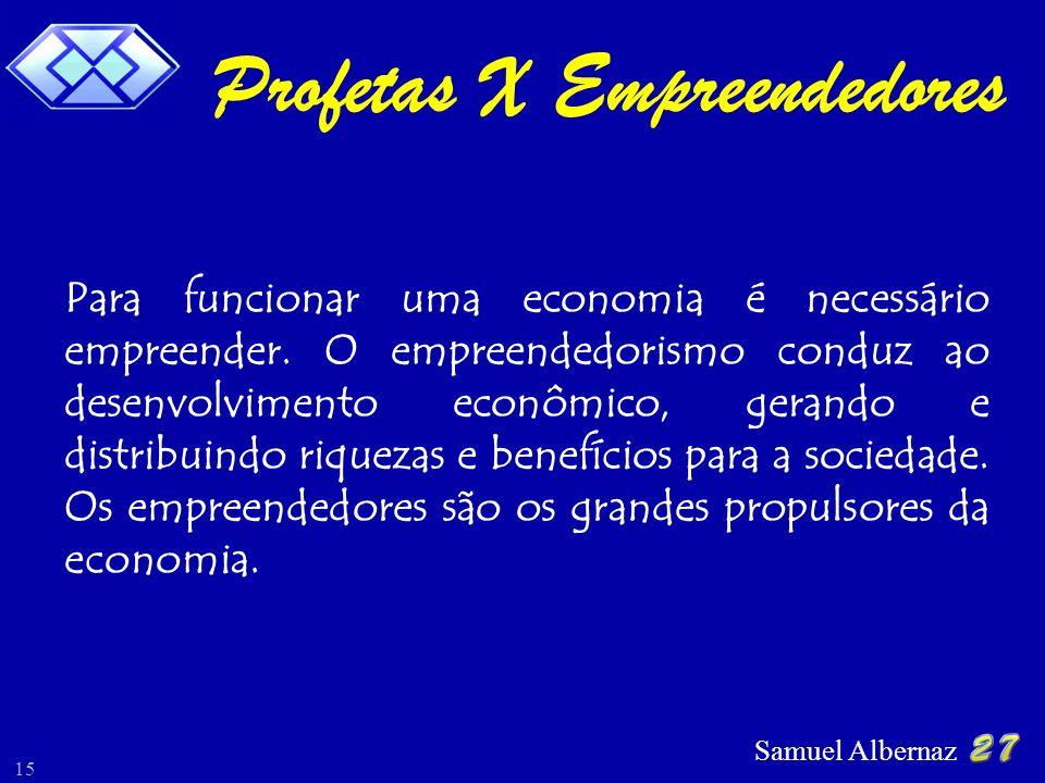Samuel Albernaz 15 Profetas X Empreendedores Para funcionar uma economia é necessário empreender. O empreendedorismo conduz ao desenvolvimento econômi