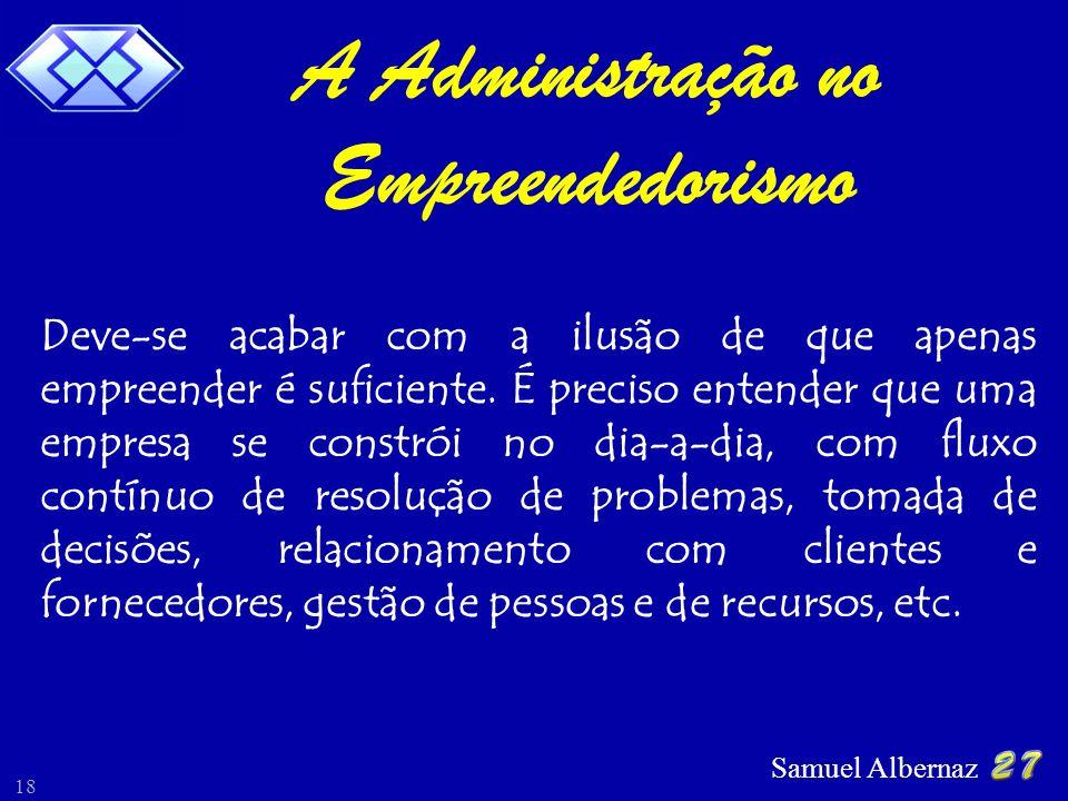 Samuel Albernaz 18 Deve-se acabar com a ilusão de que apenas empreender é suficiente. É preciso entender que uma empresa se constrói no dia-a-dia, com