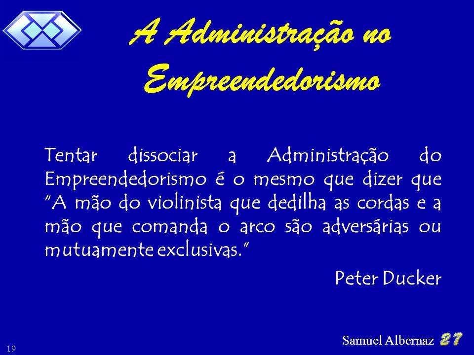 Samuel Albernaz 19 Tentar dissociar a Administração do Empreendedorismo é o mesmo que dizer que A mão do violinista que dedilha as cordas e a mão que