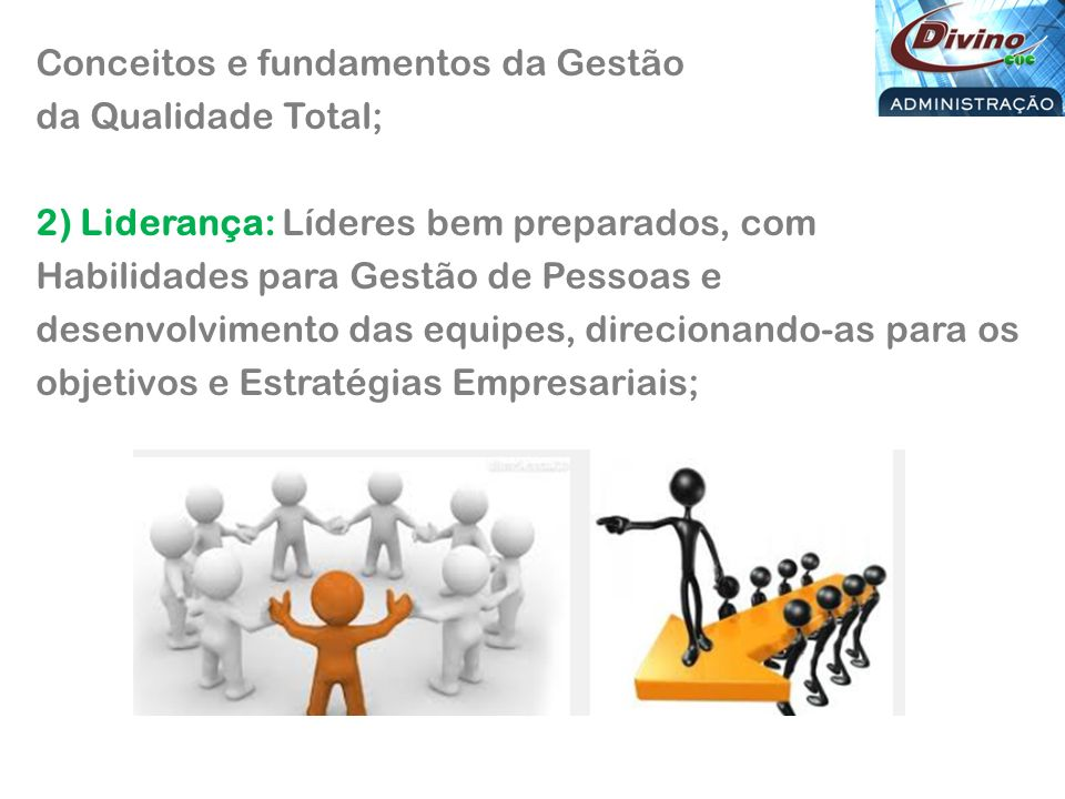 Conceitos e fundamentos da Gestão da Qualidade Total; 2) Liderança: Líderes bem preparados, com Habilidades para Gestão de Pessoas e desenvolvimento das equipes, direcionando-as para os objetivos e Estratégias Empresariais;