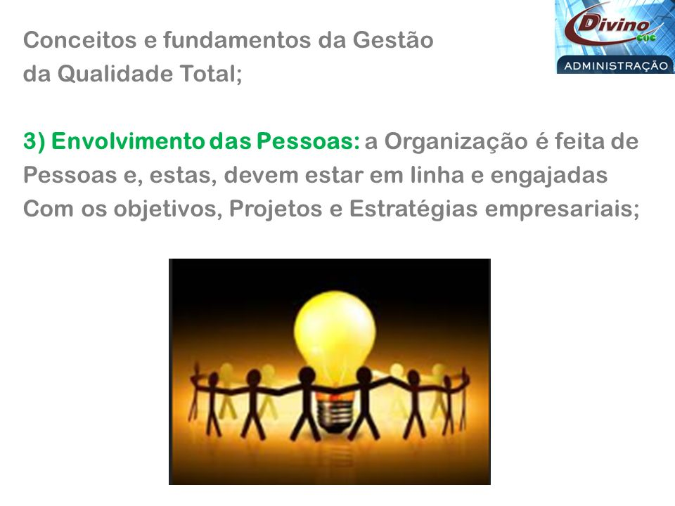 Conceitos e fundamentos da Gestão da Qualidade Total; 3) Envolvimento das Pessoas: a Organização é feita de Pessoas e, estas, devem estar em linha e engajadas Com os objetivos, Projetos e Estratégias empresariais;