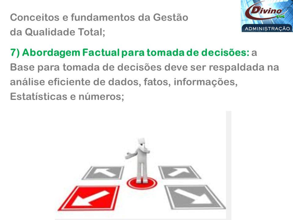 Conceitos e fundamentos da Gestão da Qualidade Total; 7) Abordagem Factual para tomada de decisões: a Base para tomada de decisões deve ser respaldada na análise eficiente de dados, fatos, informações, Estatísticas e números;