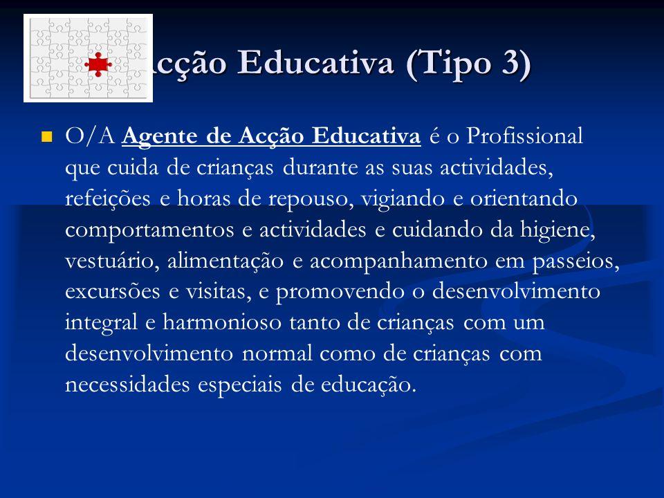 Acção Educativa (Tipo 3) O/A Agente de Acção Educativa é o Profissional que cuida de crianças durante as suas actividades, refeições e horas de repous