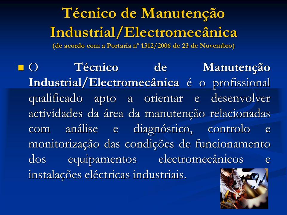 Técnico de Manutenção Industrial/Electromecânica (de acordo com a Portaria nº 1312/2006 de 23 de Novembro) O Técnico de Manutenção Industrial/Electrom
