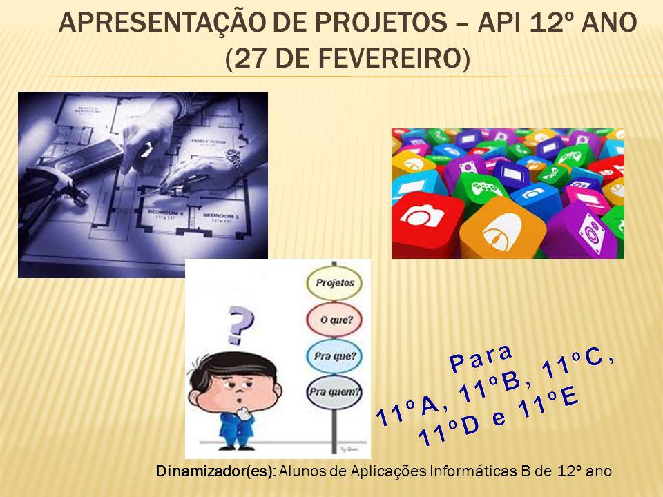 APRESENTAÇÃO DE PROJETOS – API 12º ANO (27 DE FEVEREIRO) Dinamizador(es): Alunos de Aplicações Informáticas B de 12º ano
