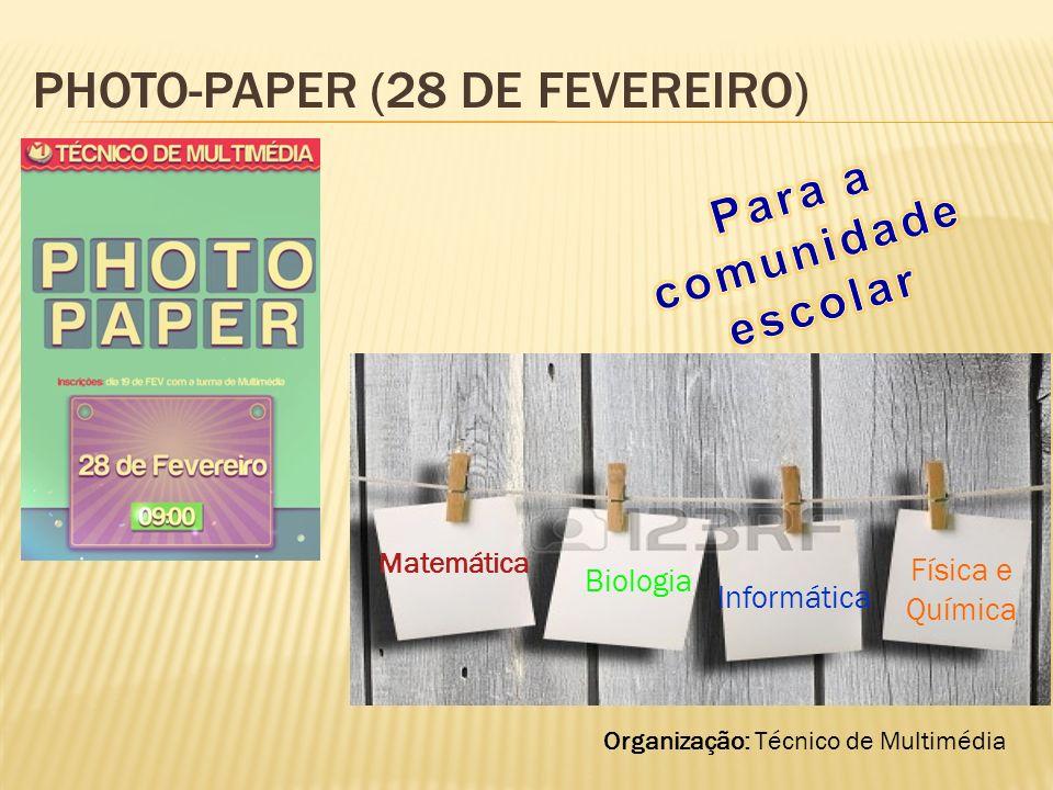 PHOTO-PAPER (28 DE FEVEREIRO) Organização: Técnico de Multimédia Biologia Informática Matemática Física e Química