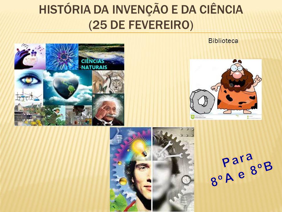 HISTÓRIA DA INVENÇÃO E DA CIÊNCIA (25 DE FEVEREIRO) Biblioteca