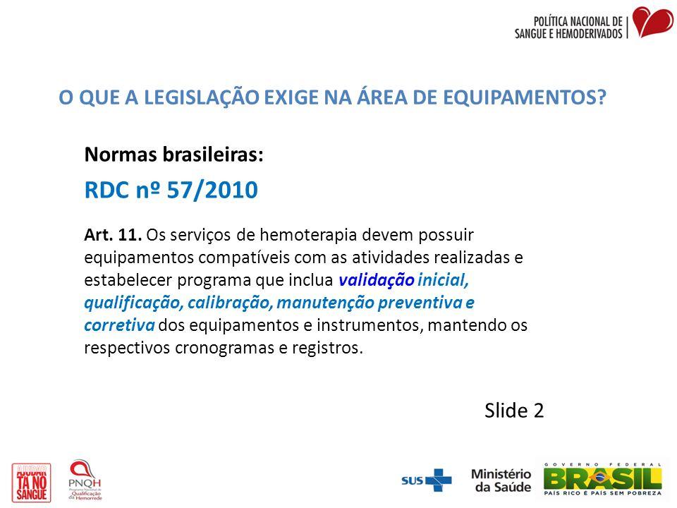O QUE A LEGISLAÇÃO EXIGE NA ÁREA DE EQUIPAMENTOS? Normas brasileiras: RDC nº 57/2010 Art. 11. Os serviços de hemoterapia devem possuir equipamentos co