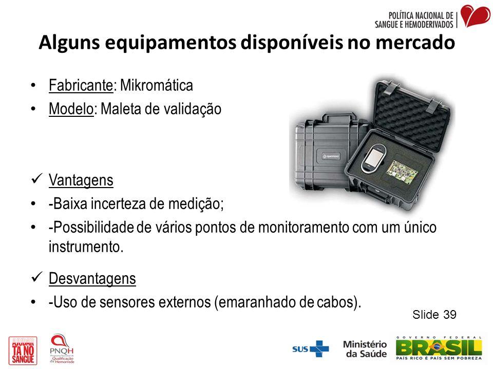 Alguns equipamentos disponíveis no mercado Fabricante: Mikromática Modelo: Maleta de validação Vantagens -Baixa incerteza de medição; -Possibilidade d