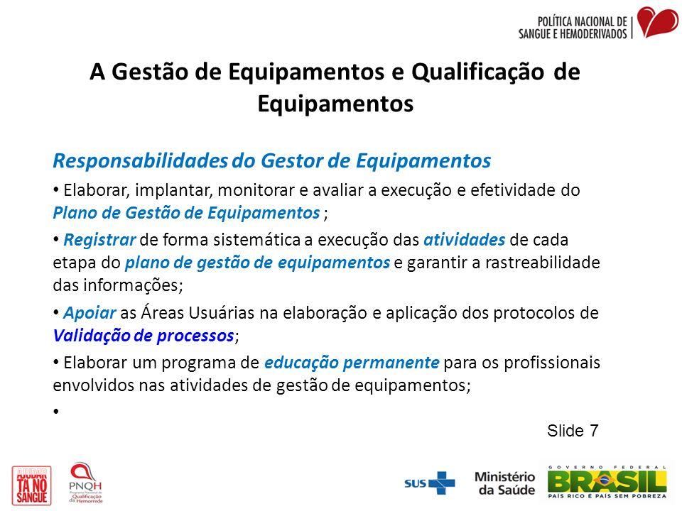 A Gestão de Equipamentos e Qualificação de Equipamentos Responsabilidades do Gestor de Equipamentos Elaborar, implantar, monitorar e avaliar a execuçã