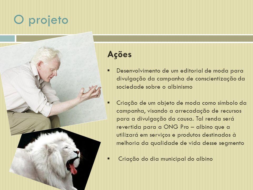 O projeto Ações Desenvolvimento de um editorial de moda para divulgação da campanha de conscientização da sociedade sobre o albinismo Criação de um objeto de moda como símbolo da campanha, visando a arrecadação de recursos para a divulgação da causa.