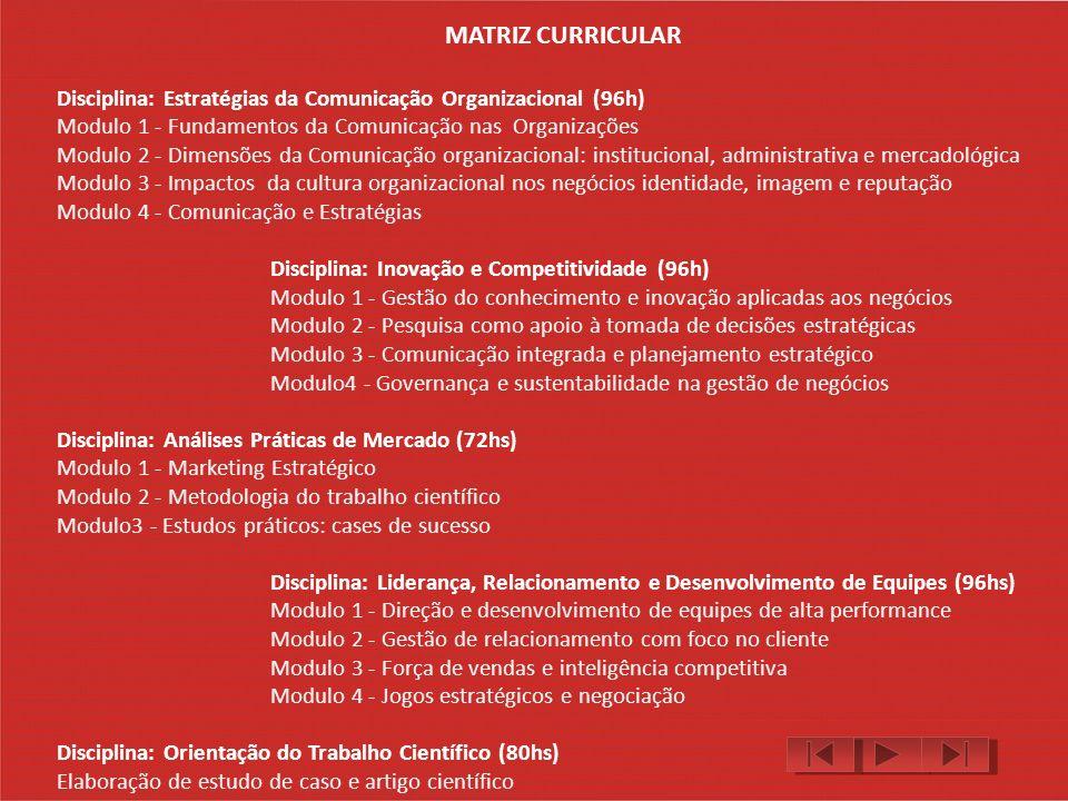 MATRIZ CURRICULAR Disciplina: Estratégias da Comunicação Organizacional (96h) Modulo 1 - Fundamentos da Comunicação nas Organizações Modulo 2 - Dimensões da Comunicação organizacional: institucional, administrativa e mercadológica Modulo 3 - Impactos da cultura organizacional nos negócios identidade, imagem e reputação Modulo 4 - Comunicação e Estratégias Disciplina: Inovação e Competitividade (96h) Modulo 1 - Gestão do conhecimento e inovação aplicadas aos negócios Modulo 2 - Pesquisa como apoio à tomada de decisões estratégicas Modulo 3 - Comunicação integrada e planejamento estratégico Modulo4 - Governança e sustentabilidade na gestão de negócios Disciplina: Análises Práticas de Mercado (72hs) Modulo 1 - Marketing Estratégico Modulo 2 - Metodologia do trabalho científico Modulo3 - Estudos práticos: cases de sucesso Disciplina: Liderança, Relacionamento e Desenvolvimento de Equipes (96hs) Modulo 1 - Direção e desenvolvimento de equipes de alta performance Modulo 2 - Gestão de relacionamento com foco no cliente Modulo 3 - Força de vendas e inteligência competitiva Modulo 4 - Jogos estratégicos e negociação Disciplina: Orientação do Trabalho Científico (80hs) Elaboração de estudo de caso e artigo científico