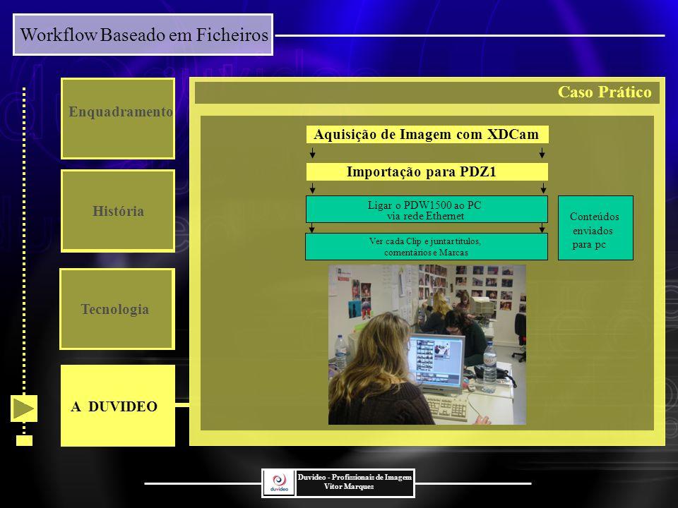 Workflow Baseado em Ficheiros Duvideo - Profissionais de Imagem Vitor Marques Enquadramento História Tecnologia Ver cada Clip e juntar titulos, comentários e Marcas Importação para PDZ1 Conteúdos enviados para pc Aquisição de Imagem com XDCam Ligar o PDW1500 ao PC via rede Ethernet A DUVIDEO Caso Prático