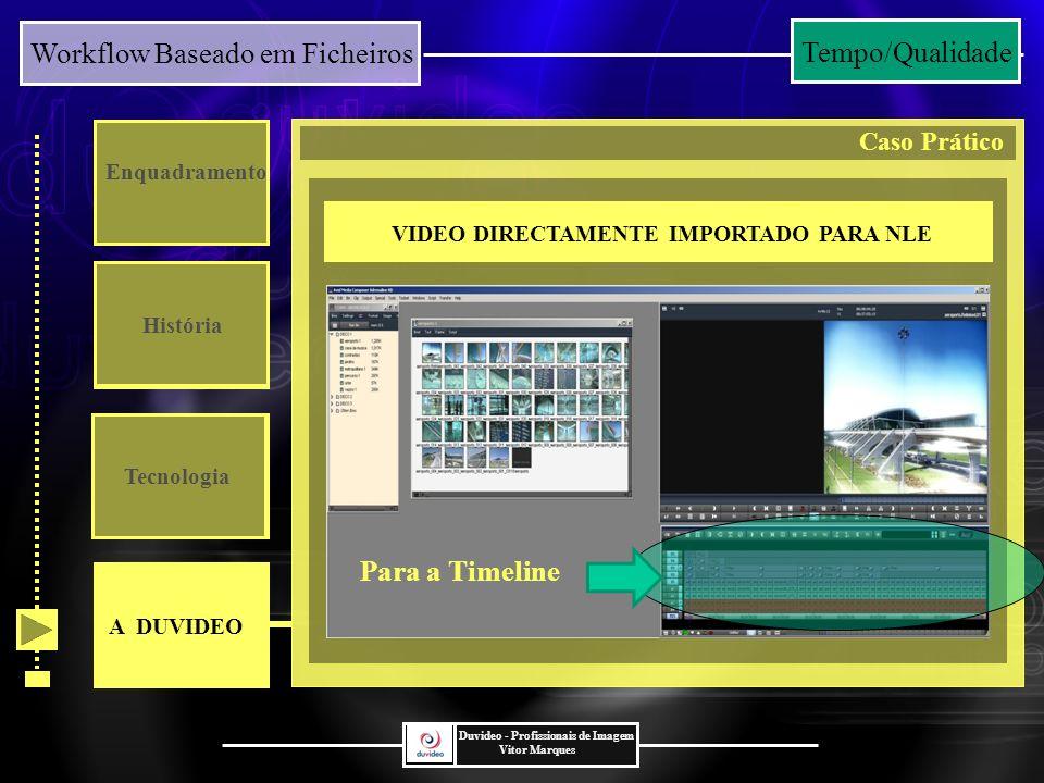 Workflow Baseado em Ficheiros Duvideo - Profissionais de Imagem Vitor Marques Enquadramento História Tecnologia VIDEO DIRECTAMENTE IMPORTADO PARA NLE Para a Timeline A DUVIDEO Caso Prático Tempo/Qualidade