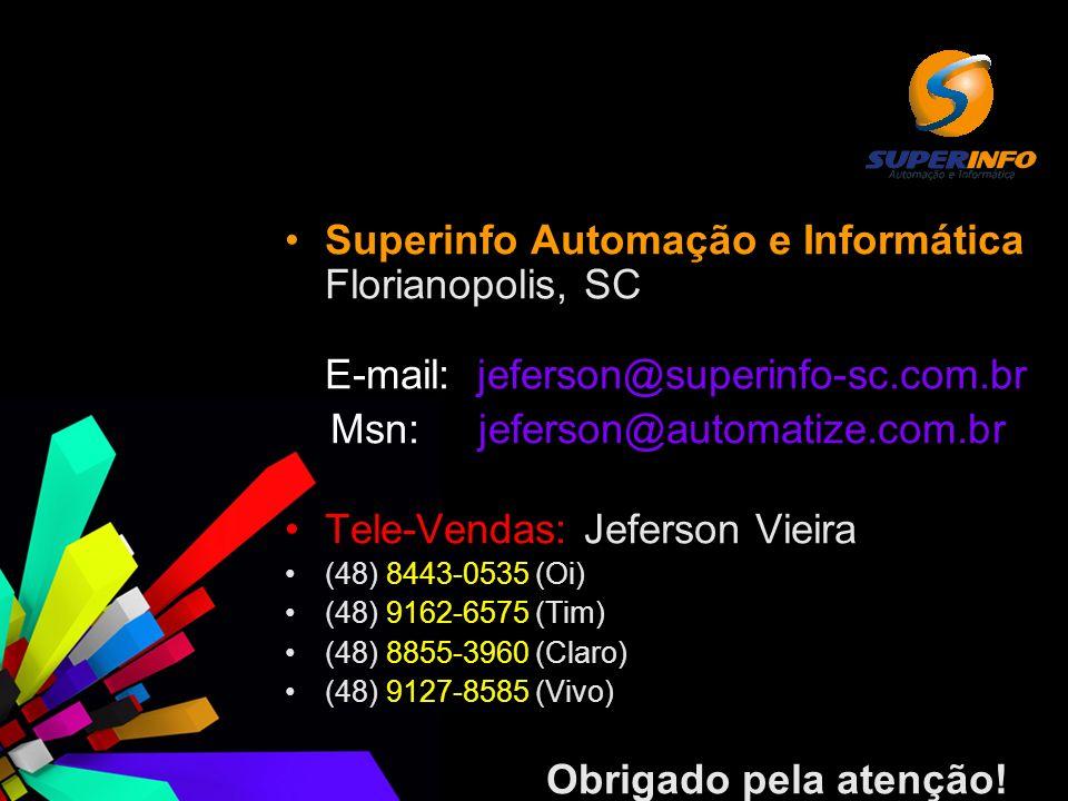 Superinfo Automação e Informática Florianopolis, SC E-mail: jeferson@superinfo-sc.com.br Msn: jeferson@automatize.com.br Tele-Vendas: Jeferson Vieira