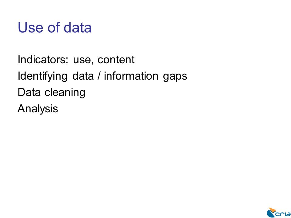 Use of data Indicators: use, content Identifying data / information gaps Data cleaning Analysis
