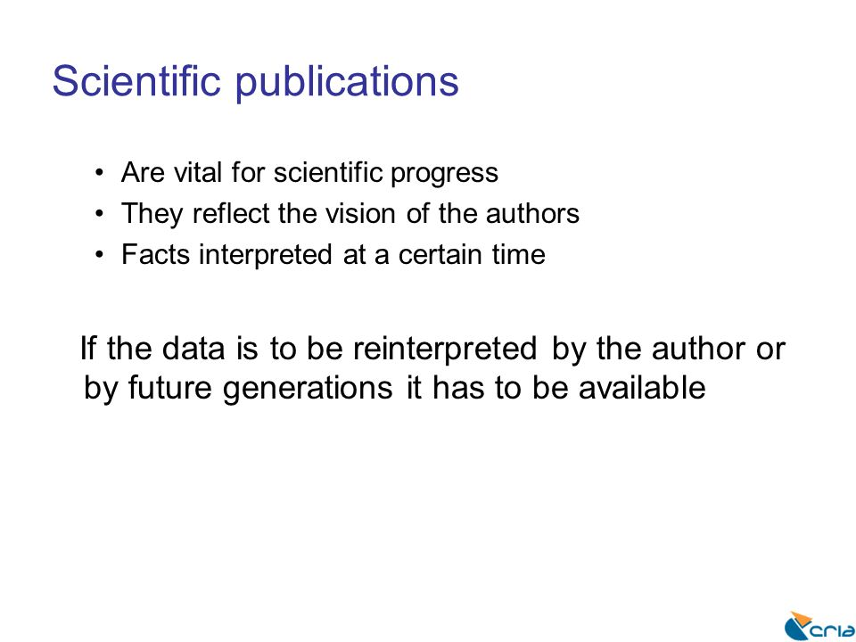 Scientific publications Are vital for scientific progress They reflect the vision of the authors Facts interpreted at a certain time If the data is to be reinterpreted by the author or by future generations it has to be available
