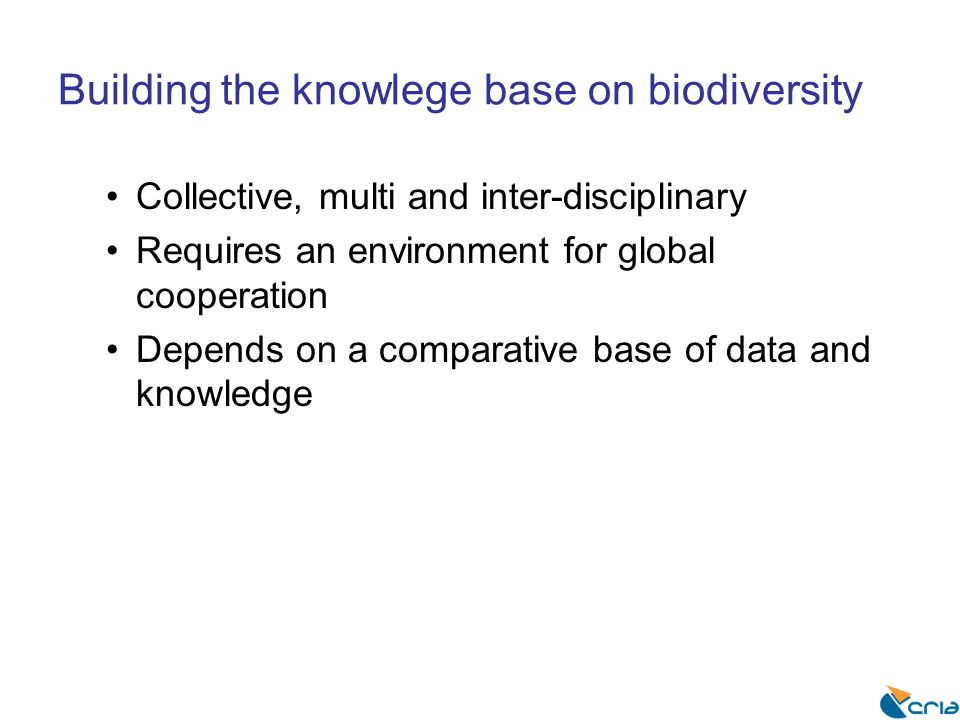 Building the knowlege base on biodiversity Collective, multi and inter-disciplinary Requires an environment for global cooperation Depends on a compar