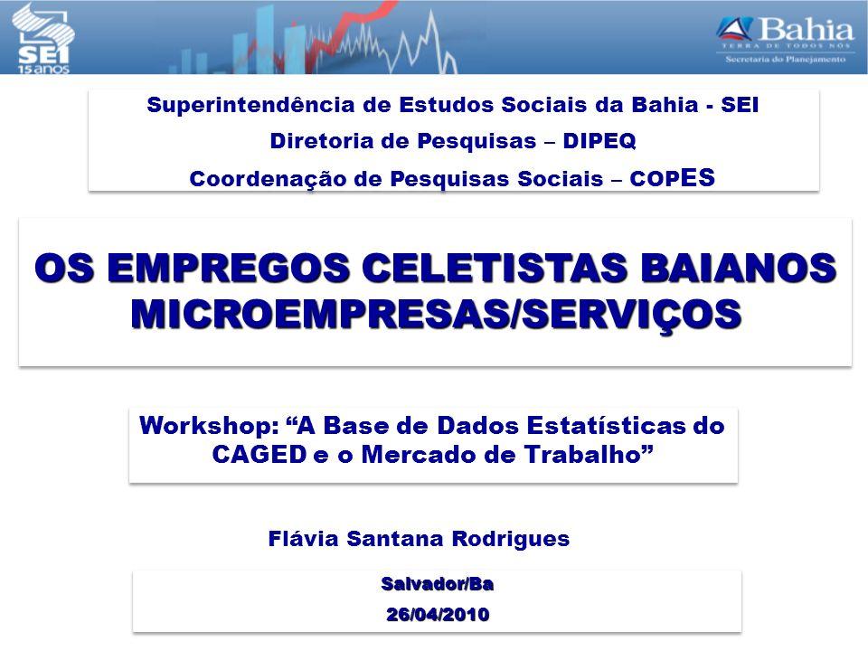 OS EMPREGOS CELETISTAS BAIANOS MICROEMPRESAS/SERVIÇOS Superintendência de Estudos Sociais da Bahia - SEI Diretoria de Pesquisas – DIPEQ Coordenação de Pesquisas Sociais – COP ES Superintendência de Estudos Sociais da Bahia - SEI Diretoria de Pesquisas – DIPEQ Coordenação de Pesquisas Sociais – COP ES Salvador/Ba 26/04/2010 26/04/2010 Workshop: A Base de Dados Estatísticas do CAGED e o Mercado de Trabalho Flávia Santana Rodrigues