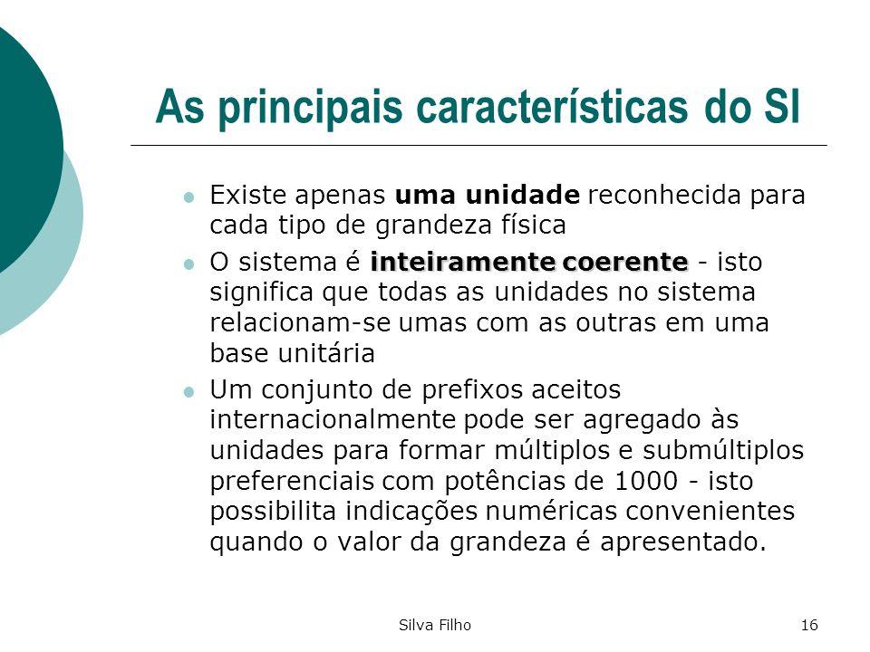 Silva Filho16 As principais características do SI Existe apenas uma unidade reconhecida para cada tipo de grandeza física inteiramente coerente O sist