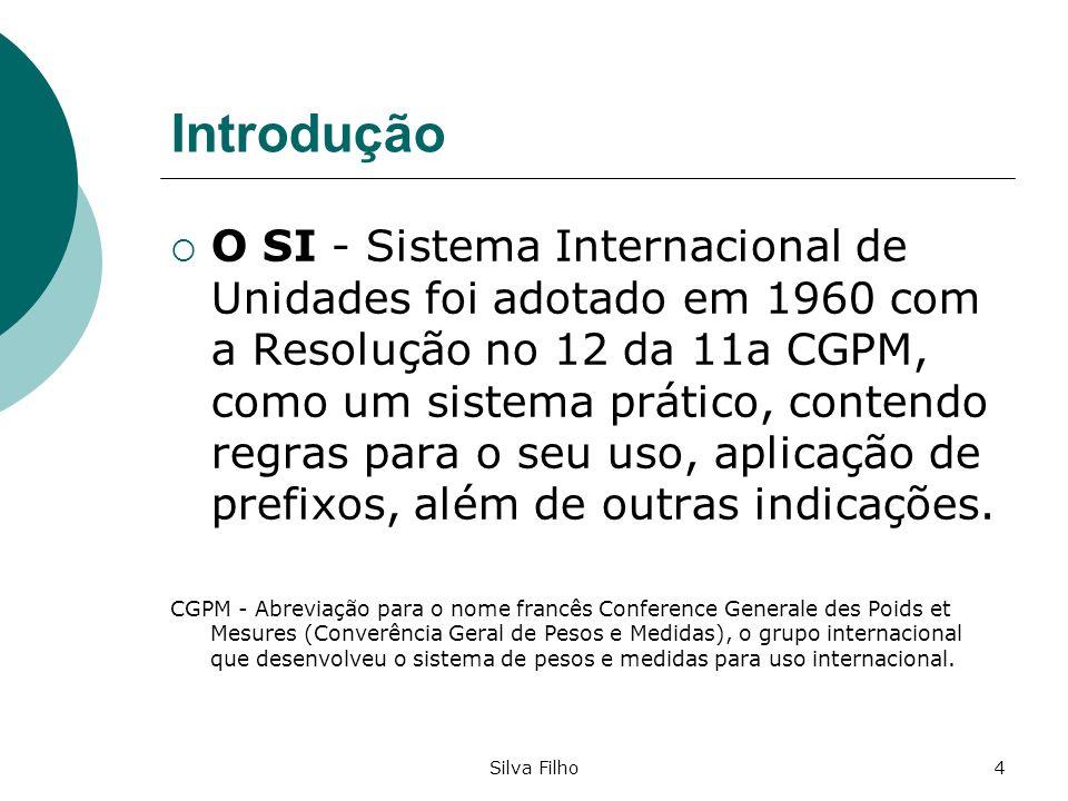 Silva Filho4 Introdução O SI - Sistema Internacional de Unidades foi adotado em 1960 com a Resolução no 12 da 11a CGPM, como um sistema prático, conte