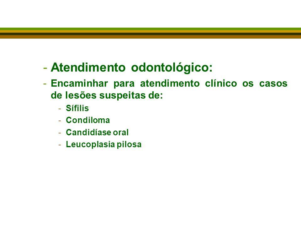 -Atendimento odontológico: -Encaminhar para atendimento clínico os casos de lesões suspeitas de: -Sífilis -Condiloma -Candidíase oral -Leucoplasia pilosa