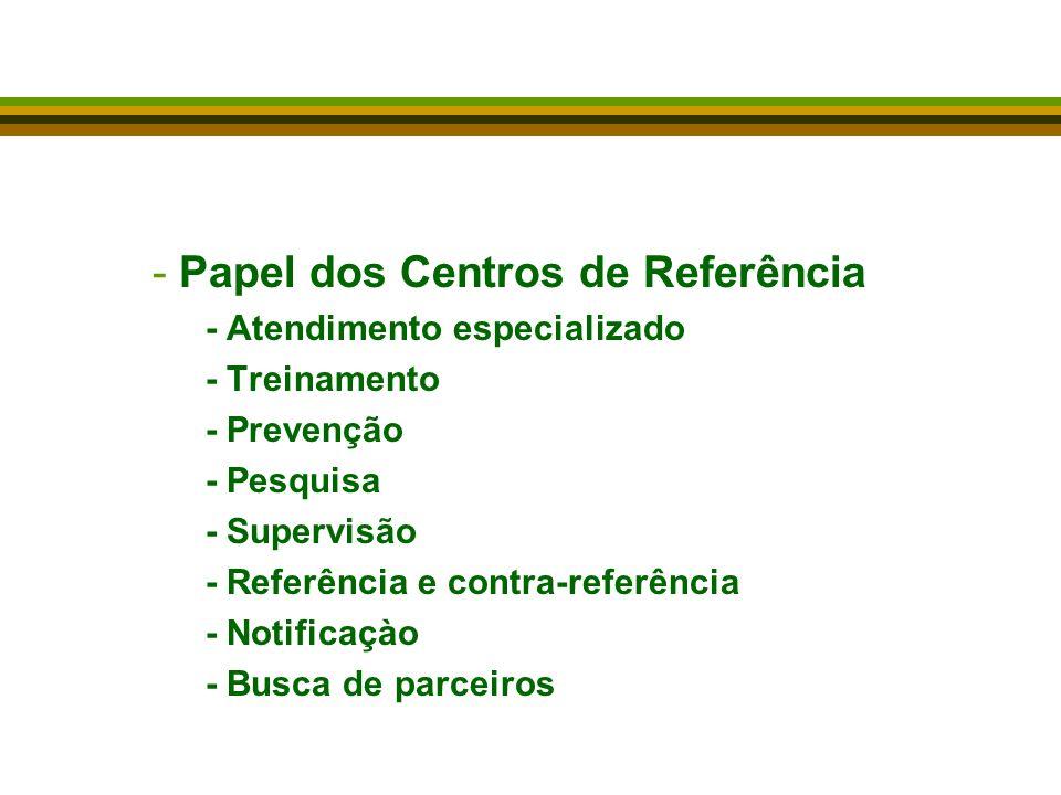 -Papel dos Centros de Referência - Atendimento especializado - Treinamento - Prevenção - Pesquisa - Supervisão - Referência e contra-referência - Notificaçào - Busca de parceiros