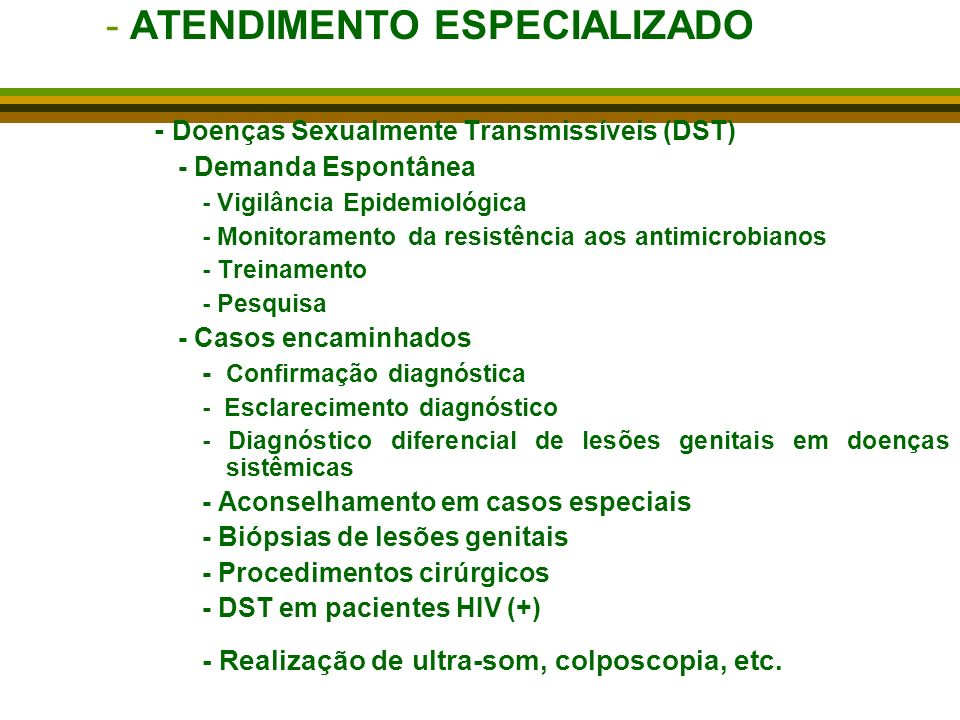 -ATENDIMENTO ESPECIALIZADO - Doenças Sexualmente Transmissíveis (DST) - Demanda Espontânea - Vigilância Epidemiológica - Monitoramento da resistência aos antimicrobianos - Treinamento - Pesquisa - Casos encaminhados - Confirmação diagnóstica - Esclarecimento diagnóstico - Diagnóstico diferencial de lesões genitais em doenças sistêmicas - Aconselhamento em casos especiais - Biópsias de lesões genitais - Procedimentos cirúrgicos - DST em pacientes HIV (+) - Realização de ultra-som, colposcopia, etc.