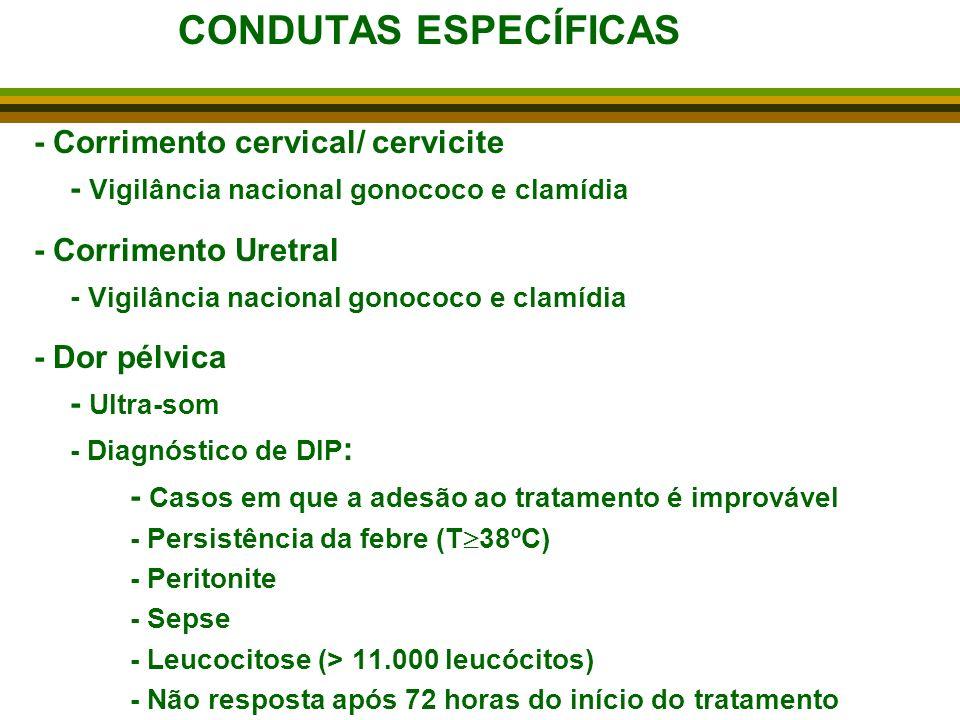 CONDUTAS ESPECÍFICAS - Corrimento cervical/ cervicite - Vigilância nacional gonococo e clamídia - Corrimento Uretral - Vigilância nacional gonococo e clamídia - Dor pélvica - Ultra-som - Diagnóstico de DIP : - Casos em que a adesão ao tratamento é improvável - Persistência da febre (T 38ºC) - Peritonite - Sepse - Leucocitose (> 11.000 leucócitos) - Não resposta após 72 horas do início do tratamento