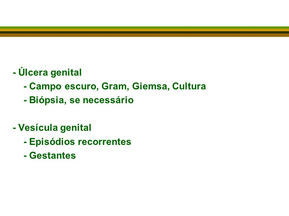 - Úlcera genital - Campo escuro, Gram, Giemsa, Cultura - Biópsia, se necessário - Vesícula genital - Episódios recorrentes - Gestantes