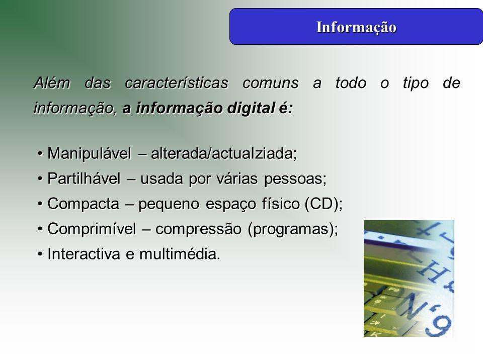 Além das características comuns a todo o tipo de informação, a informação digital é: Manipulável – alterada/actualziada; Manipulável – alterada/actualziada; Partilhável – usada por várias pessoas; Partilhável – usada por várias pessoas; Compacta – pequeno espaço físico (CD); Compacta – pequeno espaço físico (CD); Comprimível – compressão (programas); Comprimível – compressão (programas); Interactiva e multimédia.
