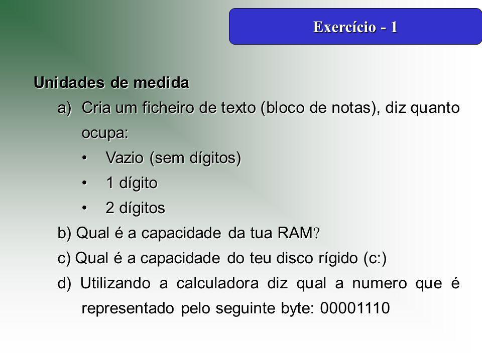 Unidades de medida a)Cria um ficheiro de texto (bloco de notas), diz quanto ocupa: Vazio (sem dígitos)Vazio (sem dígitos) 1 dígito1 dígito 2 dígitos2 dígitos b) Qual é a capacidade da tua RAM .
