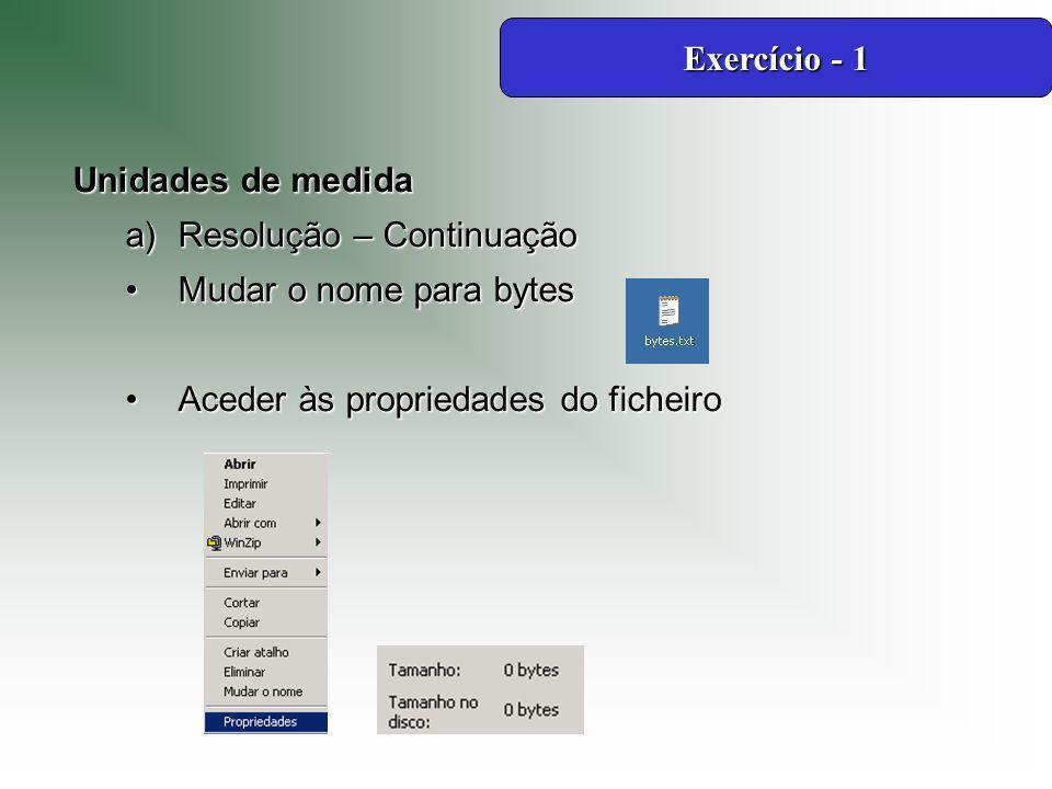 Unidades de medida a)Resolução – Continuação Mudar o nome para bytesMudar o nome para bytes Aceder às propriedades do ficheiroAceder às propriedades do ficheiro Exercício - 1