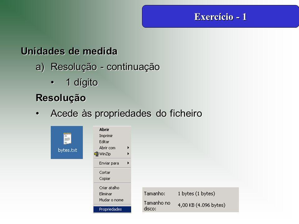 Unidades de medida a)Resolução - continuação 1 dígito1 dígitoResolução Acede às propriedades do ficheiroAcede às propriedades do ficheiro Exercício - 1